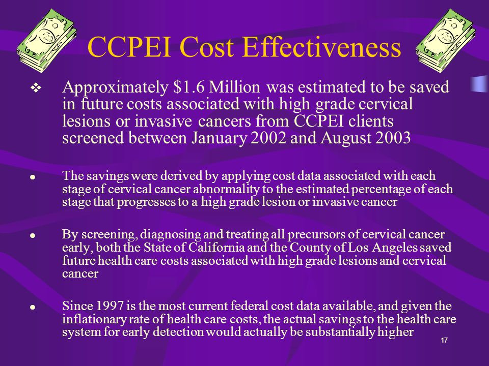 17 CCPEI Cost Effectiveness  Approximately $1.6 Million was estimated to be saved in future costs associated with high grade cervical lesions or invasive cancers from CCPEI clients screened between January 2002 and August 2003 The savings were derived by applying cost data associated with each stage of cervical cancer abnormality to the estimated percentage of each stage that progresses to a high grade lesion or invasive cancer By screening, diagnosing and treating all precursors of cervical cancer early, both the State of California and the County of Los Angeles saved future health care costs associated with high grade lesions and cervical cancer Since 1997 is the most current federal cost data available, and given the inflationary rate of health care costs, the actual savings to the health care system for early detection would actually be substantially higher
