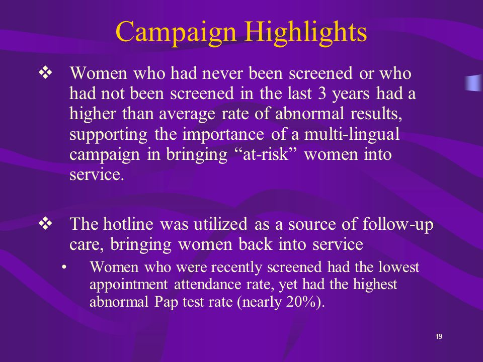 19 Campaign Highlights  Women who had never been screened or who had not been screened in the last 3 years had a higher than average rate of abnormal results, supporting the importance of a multi-lingual campaign in bringing at-risk women into service.