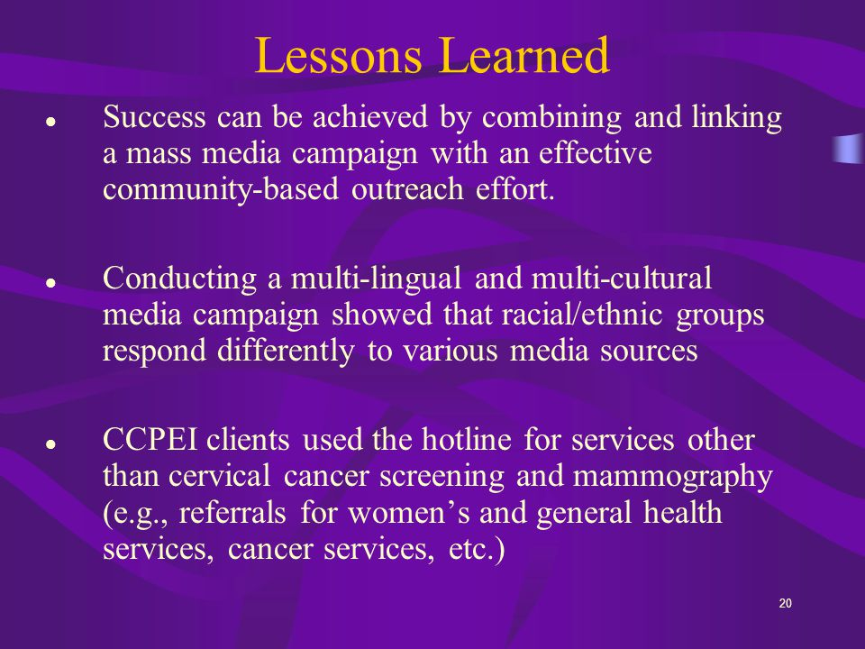 20 Lessons Learned Success can be achieved by combining and linking a mass media campaign with an effective community-based outreach effort.