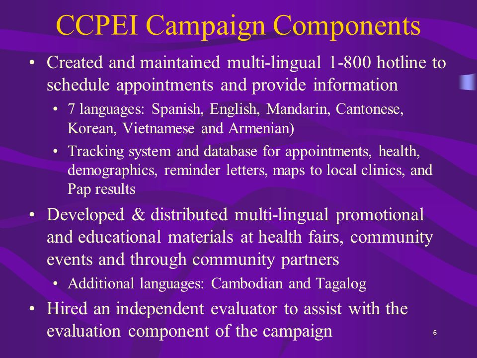 6 CCPEI Campaign Components Created and maintained multi-lingual 1-800 hotline to schedule appointments and provide information 7 languages: Spanish, English, Mandarin, Cantonese, Korean, Vietnamese and Armenian) Tracking system and database for appointments, health, demographics, reminder letters, maps to local clinics, and Pap results Developed & distributed multi-lingual promotional and educational materials at health fairs, community events and through community partners Additional languages: Cambodian and Tagalog Hired an independent evaluator to assist with the evaluation component of the campaign