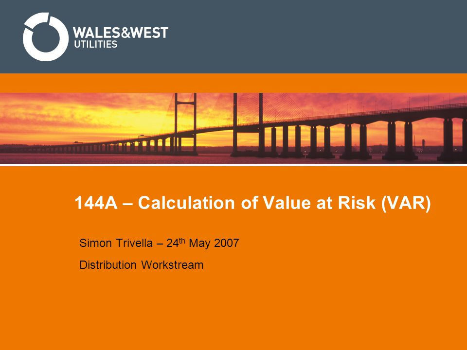 144A – Calculation of Value at Risk (VAR) Simon Trivella – 24 th May 2007 Distribution Workstream