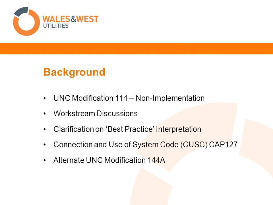 Background UNC Modification 114 – Non-Implementation Workstream Discussions Clarification on 'Best Practice' Interpretation Connection and Use of System Code (CUSC) CAP127 Alternate UNC Modification 144A