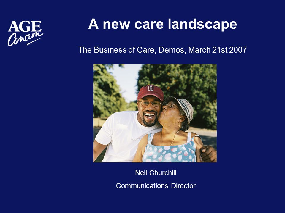 A new care landscape The Business of Care, Demos, March 21st 2007 Neil Churchill Communications Director