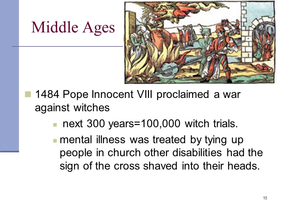 15 Middle Ages 1484 Pope Innocent VIII proclaimed a war against witches next 300 years=100,000 witch trials.