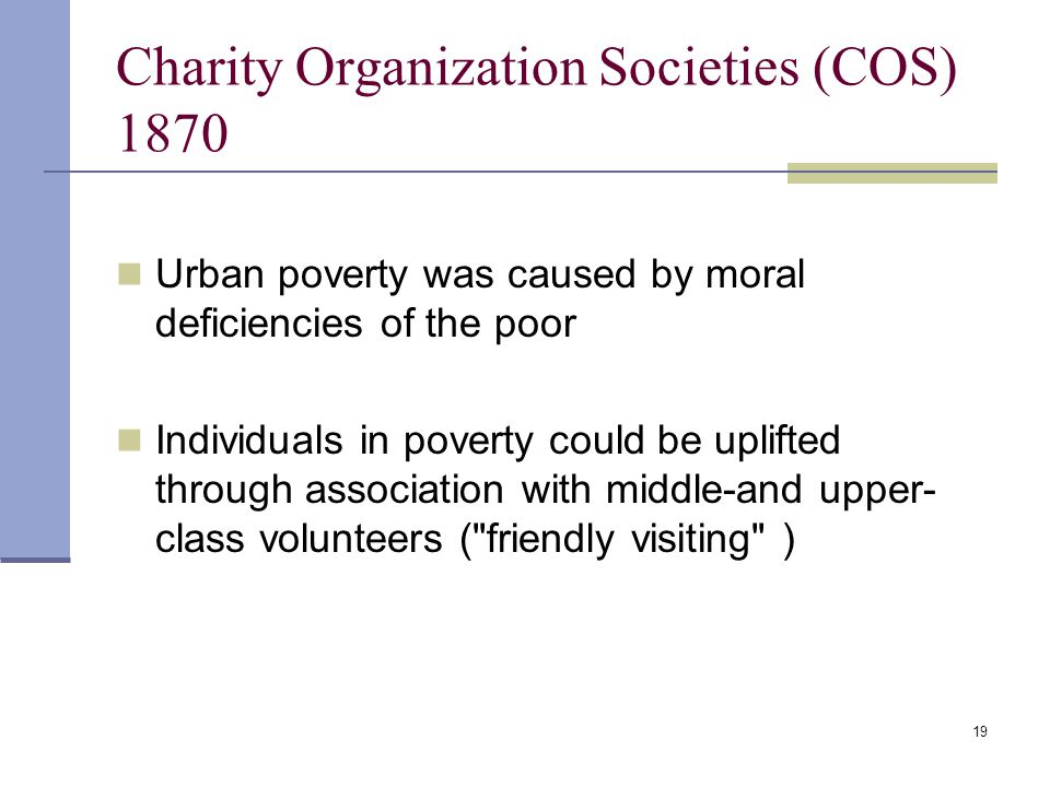 19 Charity Organization Societies (COS) 1870 Urban poverty was caused by moral deficiencies of the poor Individuals in poverty could be uplifted through association with middle-and upper- class volunteers ( friendly visiting )