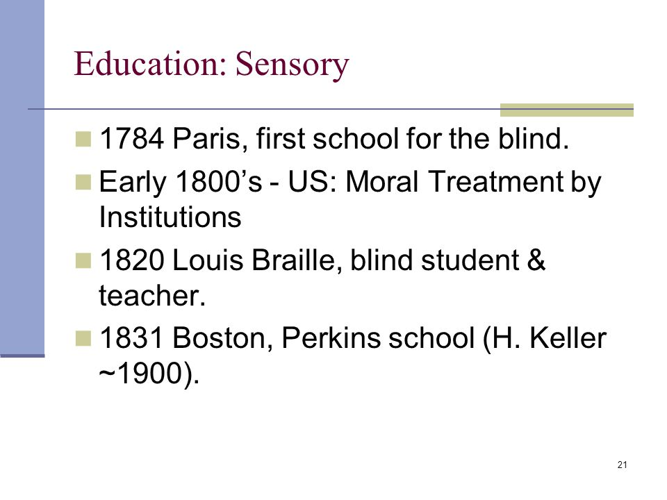 21 Education: Sensory 1784 Paris, first school for the blind.