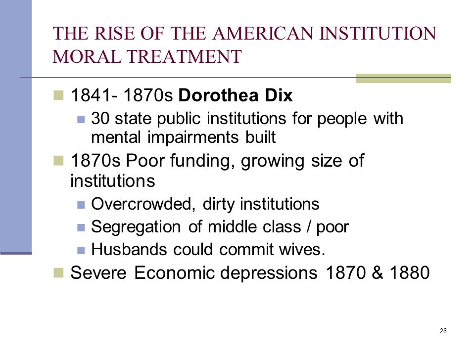 26 THE RISE OF THE AMERICAN INSTITUTION MORAL TREATMENT 1841- 1870s Dorothea Dix 30 state public institutions for people with mental impairments built 1870s Poor funding, growing size of institutions Overcrowded, dirty institutions Segregation of middle class / poor Husbands could commit wives.