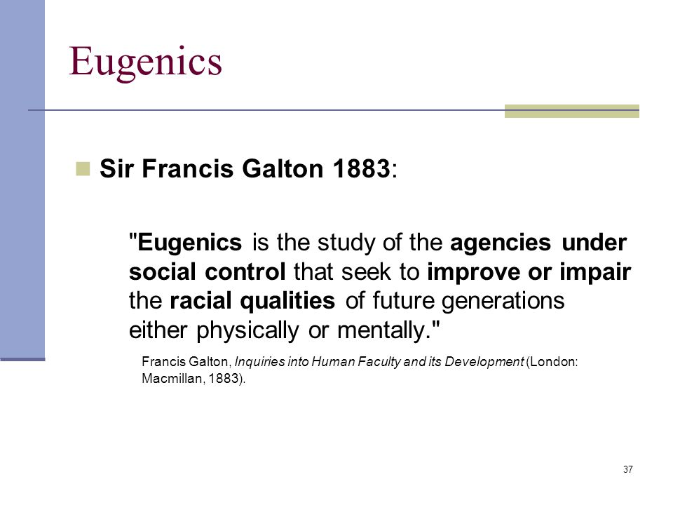 37 Eugenics Sir Francis Galton 1883: Eugenics is the study of the agencies under social control that seek to improve or impair the racial qualities of future generations either physically or mentally. Francis Galton, Inquiries into Human Faculty and its Development (London: Macmillan, 1883).