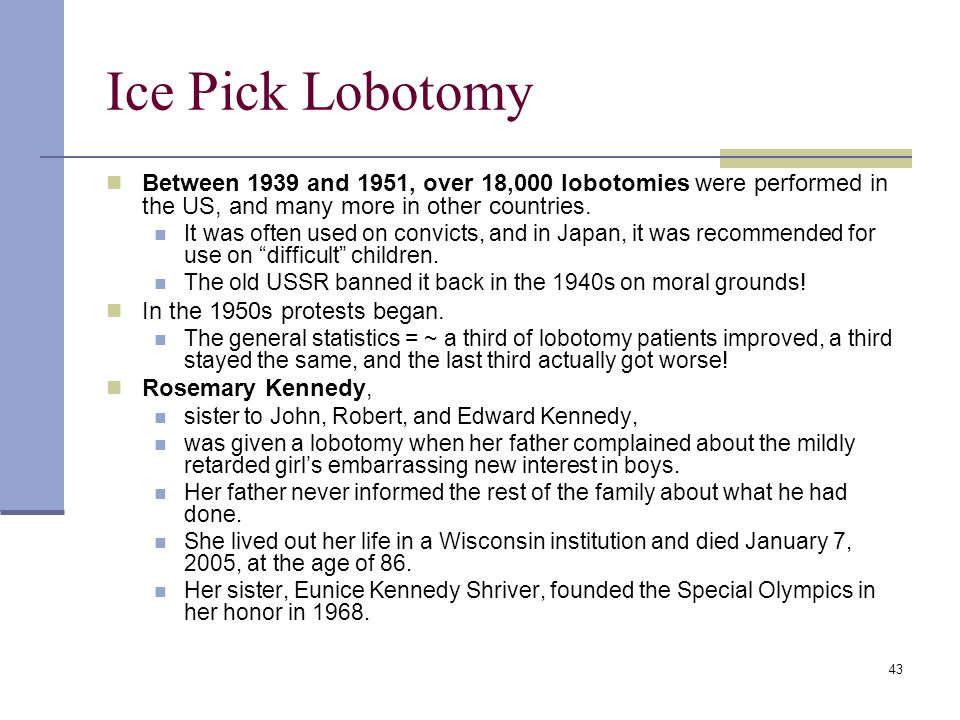 43 Between 1939 and 1951, over 18,000 lobotomies were performed in the US, and many more in other countries.