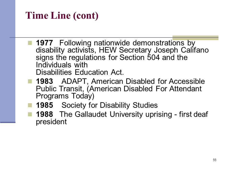 55 Time Line (cont) 1977 Following nationwide demonstrations by disability activists, HEW Secretary Joseph Califano signs the regulations for Section 504 and the Individuals with Disabilities Education Act.