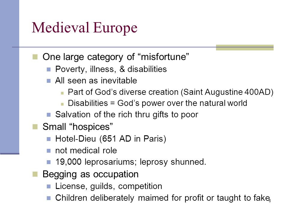 8 Medieval Europe One large category of misfortune Poverty, illness, & disabilities All seen as inevitable Part of God's diverse creation (Saint Augustine 400AD) Disabilities = God's power over the natural world Salvation of the rich thru gifts to poor Small hospices Hotel-Dieu (651 AD in Paris) not medical role 19,000 leprosariums; leprosy shunned.