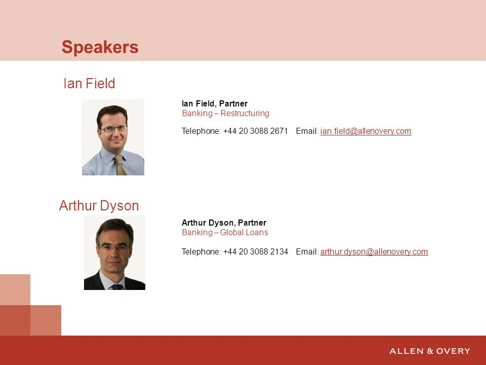 Speakers Ian Field, Partner Banking – Restructuring Telephone: +44 20 3088 2671 Email: ian.field@allenovery.comian.field@allenovery.com Arthur Dyson A