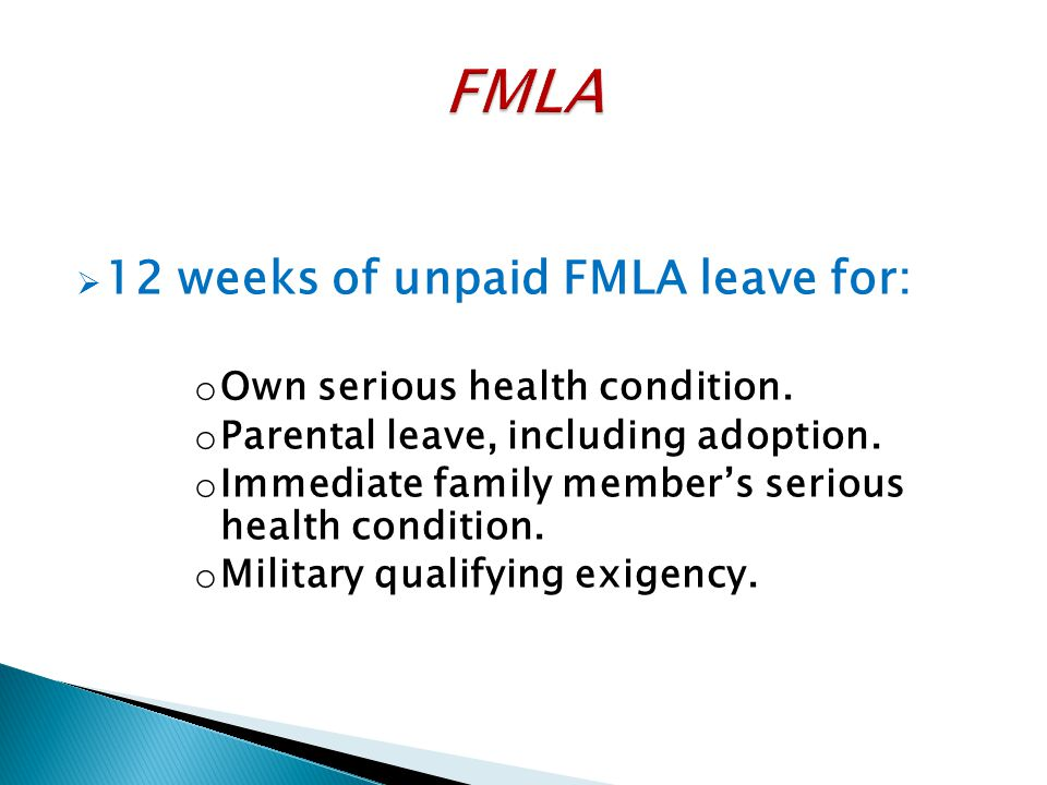  12 weeks of unpaid FMLA leave for: o Own serious health condition. o Parental leave, including adoption. o Immediate family member's serious health