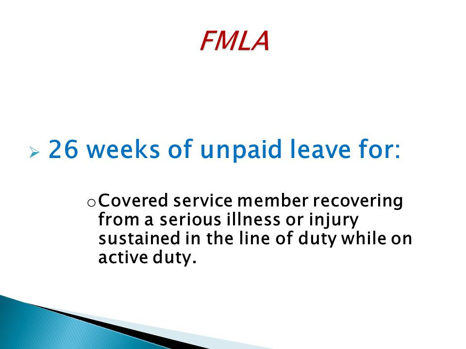  26 weeks of unpaid leave for: o Covered service member recovering from a serious illness or injury sustained in the line of duty while on active dut