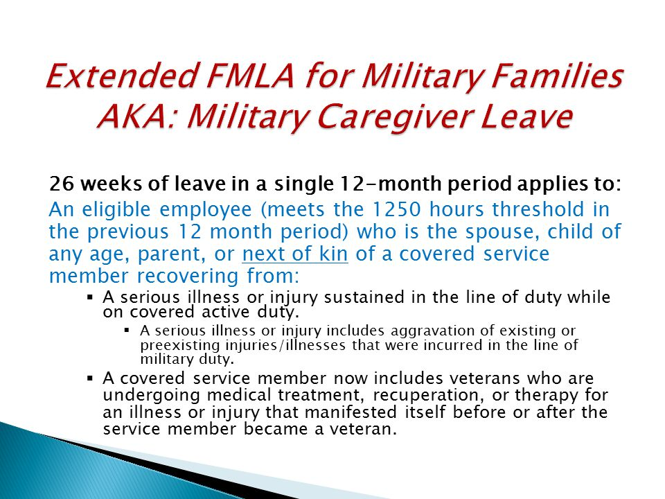 26 weeks of leave in a single 12-month period applies to: An eligible employee (meets the 1250 hours threshold in the previous 12 month period) who is