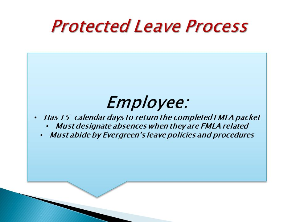 Employee: Has 15 calendar days to return the completed FMLA packet Must designate absences when they are FMLA related Must abide by Evergreen's leave