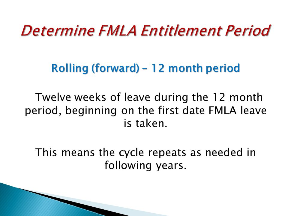 Rolling (forward) – 12 month period Twelve weeks of leave during the 12 month period, beginning on the first date FMLA leave is taken. This means the