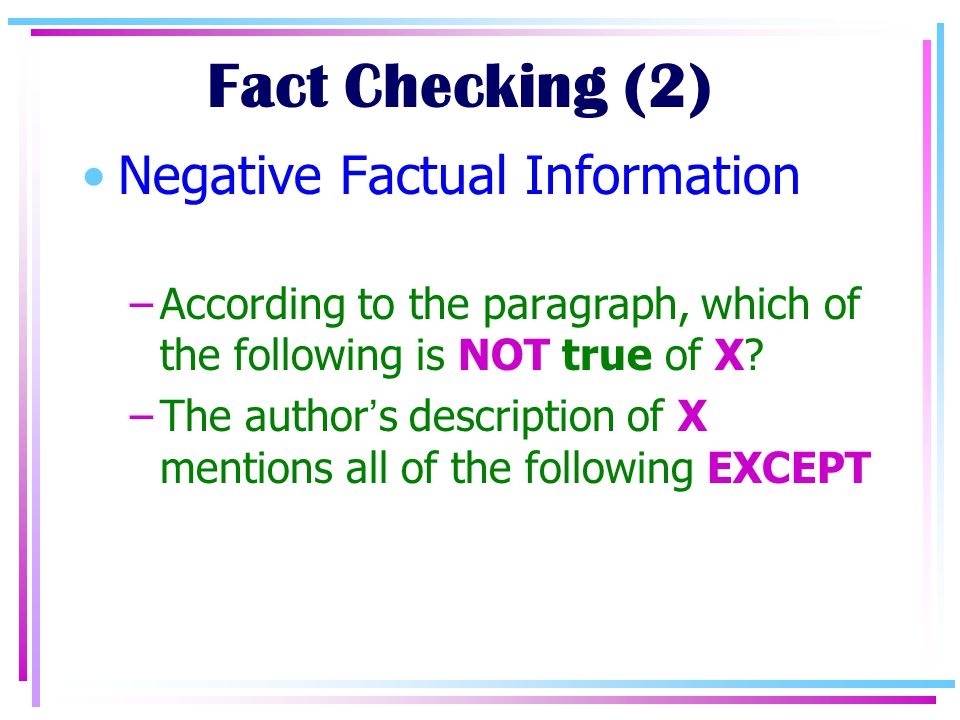 Fact Checking (2) Negative Factual Information –According to the paragraph, which of the following is NOT true of X.