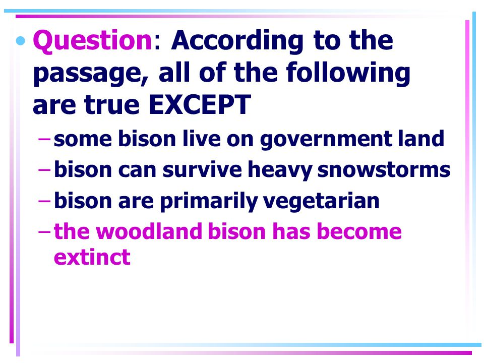 Question: According to the passage, all of the following are true EXCEPT –some bison live on government land –bison can survive heavy snowstorms –bison are primarily vegetarian –the woodland bison has become extinct