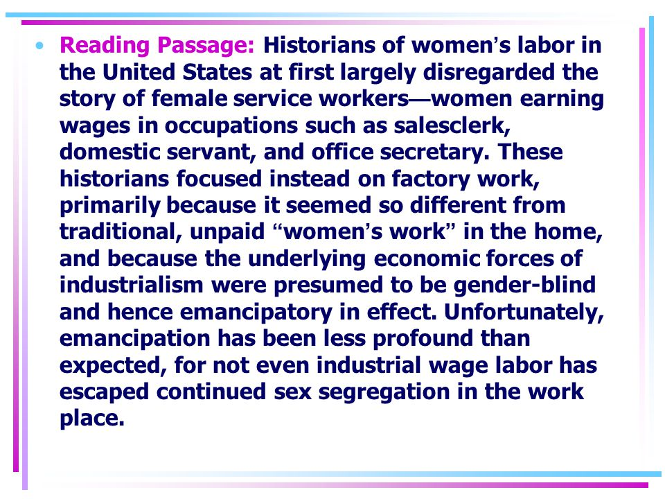 Reading Passage: Historians of women ' s labor in the United States at first largely disregarded the story of female service workers — women earning wages in occupations such as salesclerk, domestic servant, and office secretary.