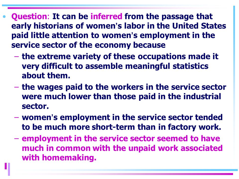 Question: It can be inferred from the passage that early historians of women ' s labor in the United States paid little attention to women ' s employment in the service sector of the economy because –the extreme variety of these occupations made it very difficult to assemble meaningful statistics about them.