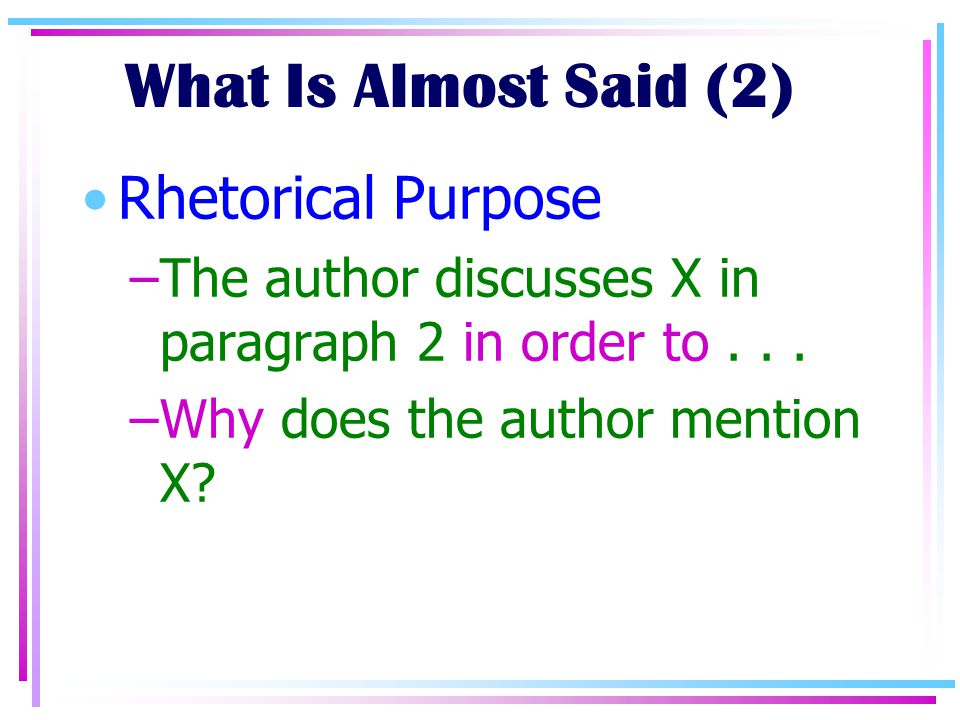 What Is Almost Said (2) Rhetorical Purpose –The author discusses X in paragraph 2 in order to...