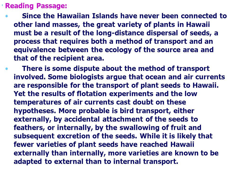Reading Passage: Since the Hawaiian Islands have never been connected to other land masses, the great variety of plants in Hawaii must be a result of the long-distance dispersal of seeds, a process that requires both a method of transport and an equivalence between the ecology of the source area and that of the recipient area.