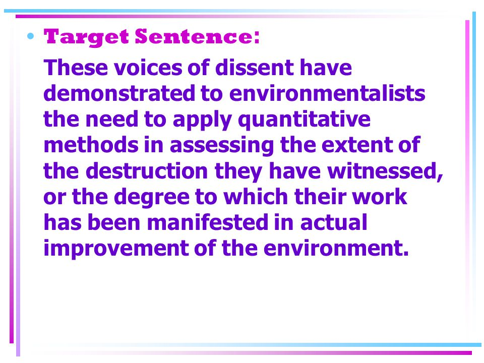 Target Sentence : These voices of dissent have demonstrated to environmentalists the need to apply quantitative methods in assessing the extent of the destruction they have witnessed, or the degree to which their work has been manifested in actual improvement of the environment.