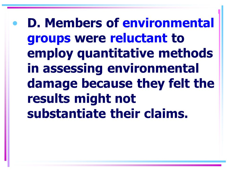D. Members of environmental groups were reluctant to employ quantitative methods in assessing environmental damage because they felt the results might