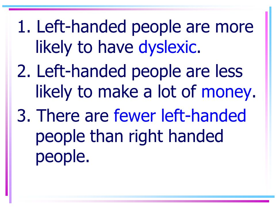 1. Left-handed people are more likely to have dyslexic.