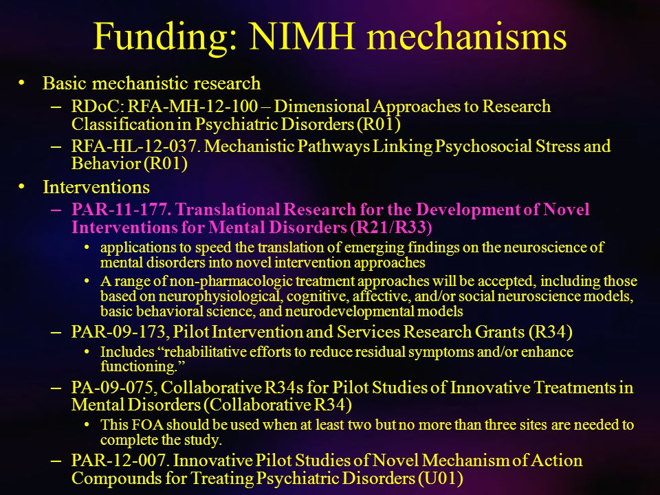 Funding: Outside NIMH There are mechanisms – PA-04-109, Cross-Disciplinary Translational Research at NIH (R01) Institutes: NIDA (Drug Abuse), NCI (Cancer) Extend basic or clinical research findings to yield a knowledge base for the development of novel, efficacious drug abuse prevention or treatment interventions.