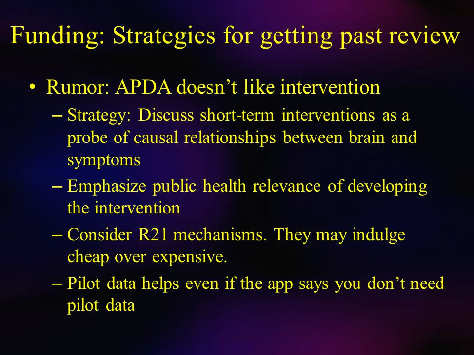 Funding: Strategies for getting past review Rumor: APDA doesn't like intervention – Strategy: Discuss short-term interventions as a probe of causal relationships between brain and symptoms – Emphasize public health relevance of developing the intervention – Consider R21 mechanisms.