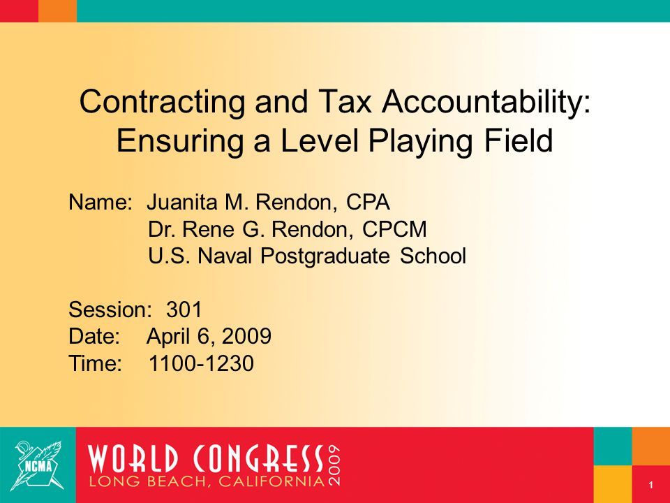1 Contracting and Tax Accountability: Ensuring a Level Playing Field Name: Juanita M. Rendon, CPA Dr. Rene G. Rendon, CPCM U.S. Naval Postgraduate Sch