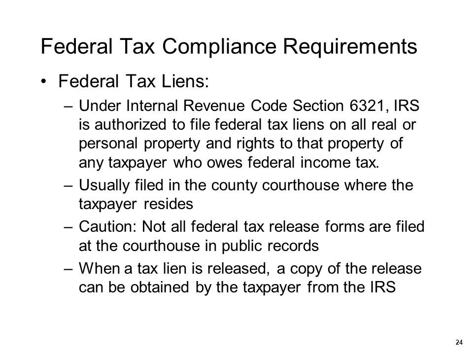 Federal Tax Compliance Requirements Federal Tax Liens: –Under Internal Revenue Code Section 6321, IRS is authorized to file federal tax liens on all r