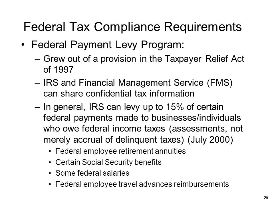 Federal Tax Compliance Requirements Federal Payment Levy Program: –Grew out of a provision in the Taxpayer Relief Act of 1997 –IRS and Financial Manag