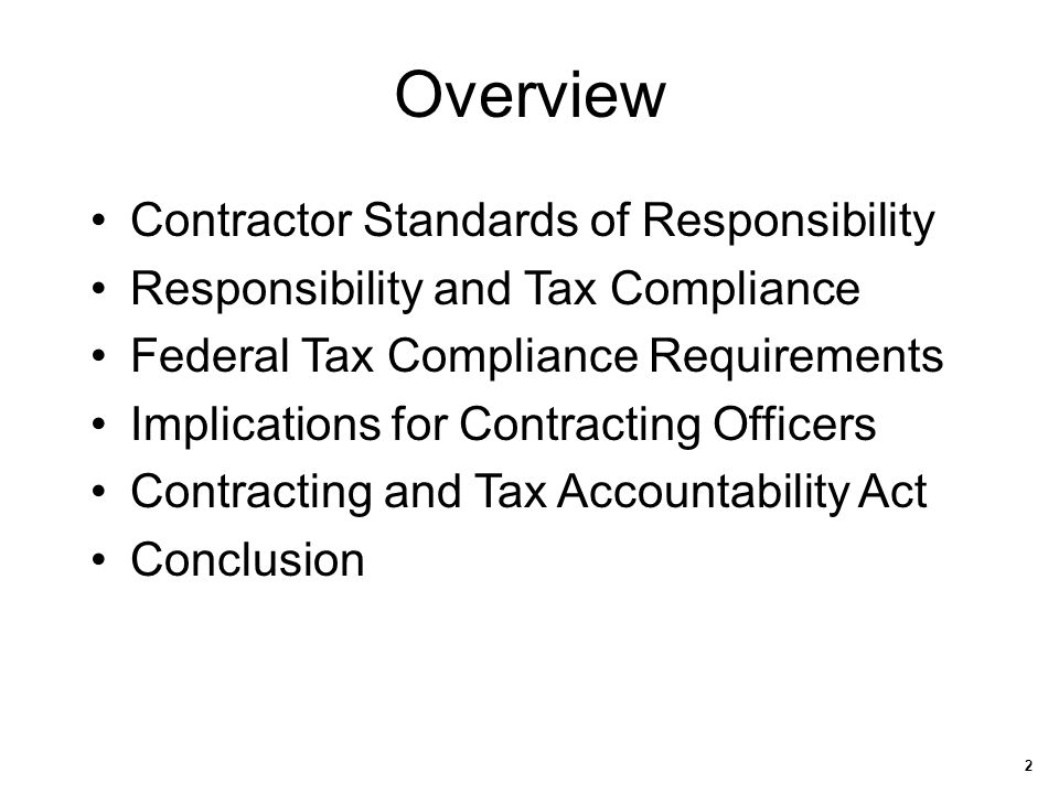 2 Overview Contractor Standards of Responsibility Responsibility and Tax Compliance Federal Tax Compliance Requirements Implications for Contracting O