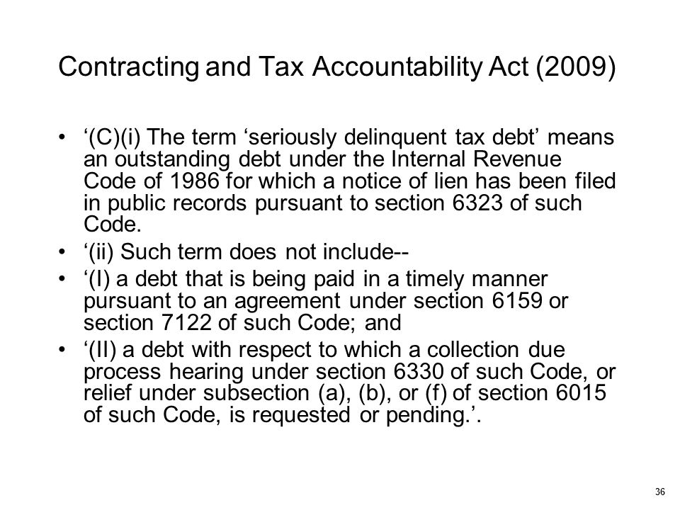 Contracting and Tax Accountability Act (2009) 36 '(C)(i) The term 'seriously delinquent tax debt' means an outstanding debt under the Internal Revenue
