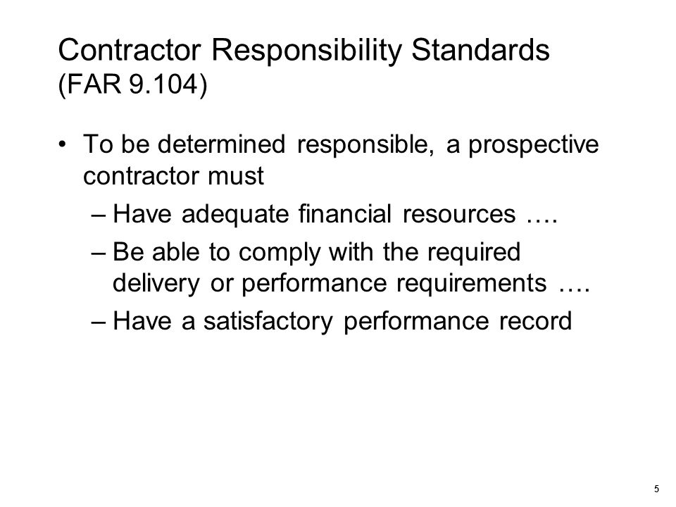 Contractor Responsibility Standards (FAR 9.104) To be determined responsible, a prospective contractor must –Have adequate financial resources …. –Be