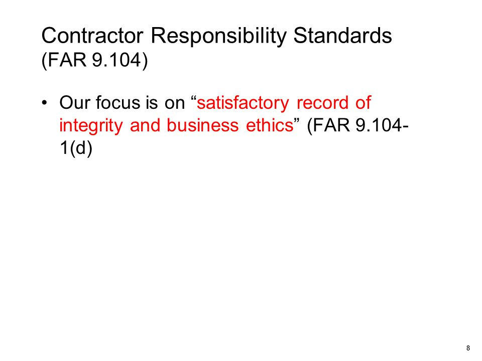 "Contractor Responsibility Standards (FAR 9.104) Our focus is on ""satisfactory record of integrity and business ethics"" (FAR 9.104- 1(d) 8"
