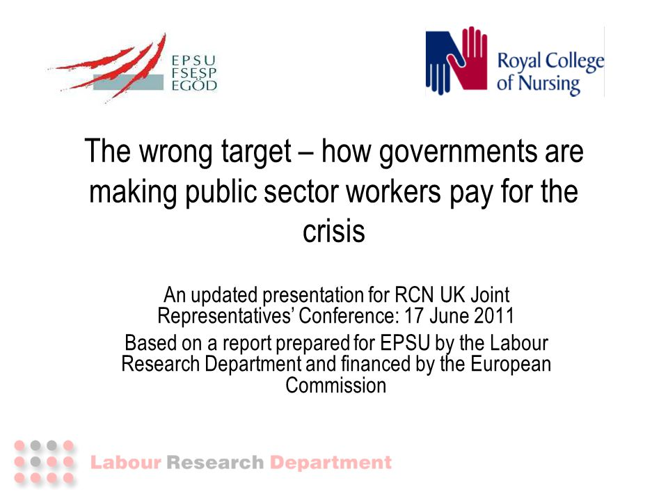 The wrong target – how governments are making public sector workers pay for the crisis An updated presentation for RCN UK Joint Representatives' Confe