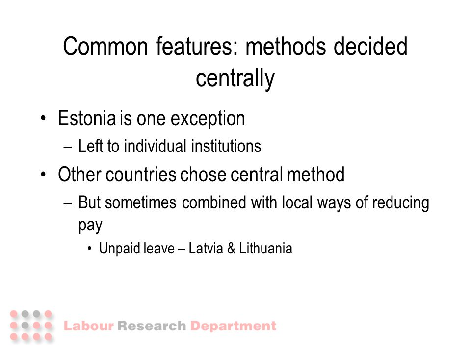 Estonia is one exception –Left to individual institutions Other countries chose central method –But sometimes combined with local ways of reducing pay