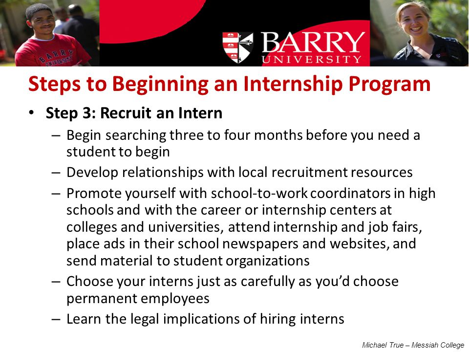Steps to Beginning an Internship Program Step 3: Recruit an Intern – Begin searching three to four months before you need a student to begin – Develop relationships with local recruitment resources – Promote yourself with school‐to‐work coordinators in high schools and with the career or internship centers at colleges and universities, attend internship and job fairs, place ads in their school newspapers and websites, and send material to student organizations – Choose your interns just as carefully as you'd choose permanent employees – Learn the legal implications of hiring interns Michael True – Messiah College
