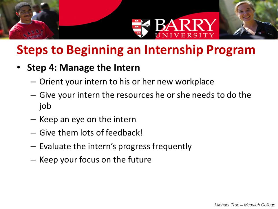 Steps to Beginning an Internship Program Step 4: Manage the Intern – Orient your intern to his or her new workplace – Give your intern the resources he or she needs to do the job – Keep an eye on the intern – Give them lots of feedback.