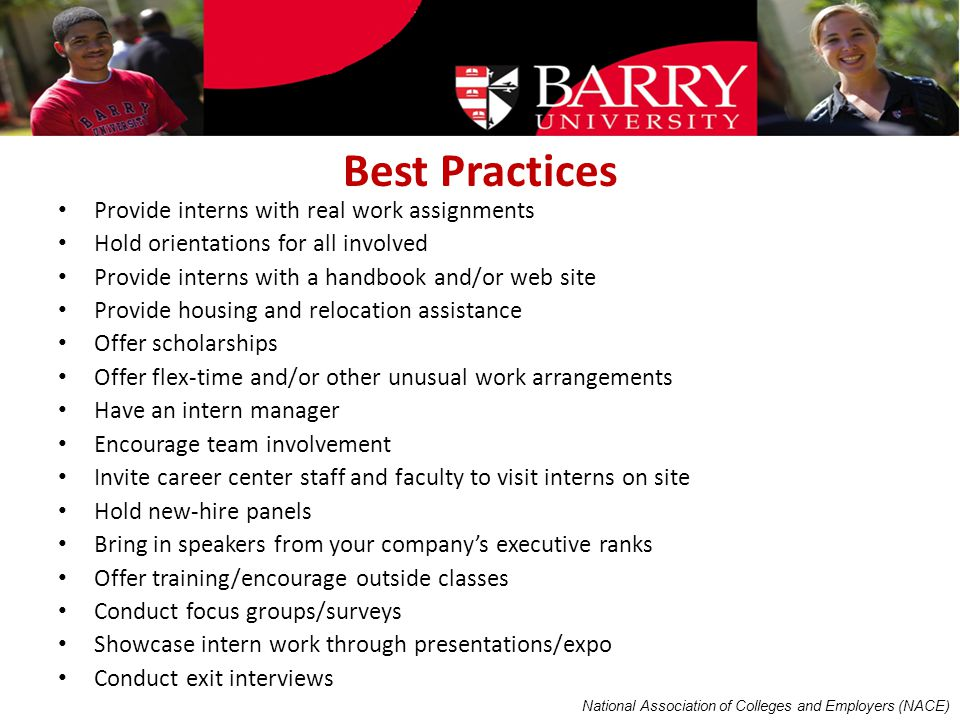 Best Practices Provide interns with real work assignments Hold orientations for all involved Provide interns with a handbook and/or web site Provide housing and relocation assistance Offer scholarships Offer flex-time and/or other unusual work arrangements Have an intern manager Encourage team involvement Invite career center staff and faculty to visit interns on site Hold new-hire panels Bring in speakers from your company's executive ranks Offer training/encourage outside classes Conduct focus groups/surveys Showcase intern work through presentations/expo Conduct exit interviews National Association of Colleges and Employers (NACE)