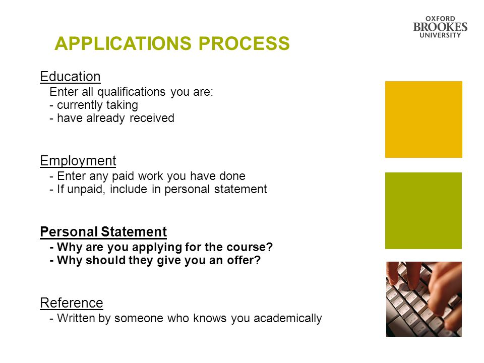 APPLICATIONS PROCESS Education Enter all qualifications you are: - currently taking - have already received Employment - Enter any paid work you have done - If unpaid, include in personal statement Personal Statement - Why are you applying for the course.
