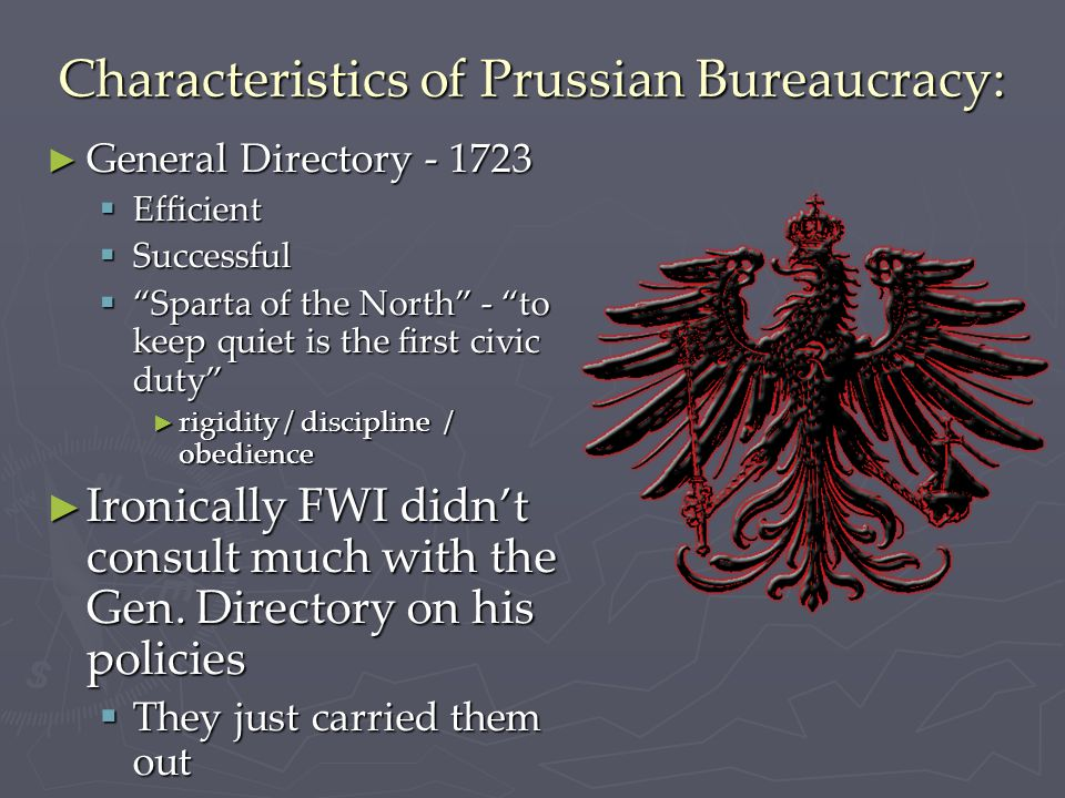 Characteristics of Prussian Bureaucracy: ► General Directory - 1723  Efficient  Successful  Sparta of the North - to keep quiet is the first civic duty ► rigidity / discipline / obedience ► Ironically FWI didn't consult much with the Gen.