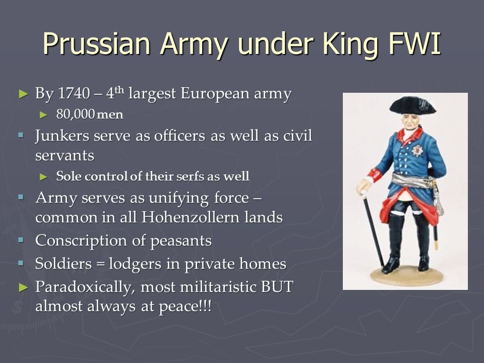Prussian Army under King FWI ► By 1740 – 4 th largest European army ► 80,000 men  Junkers serve as officers as well as civil servants ► Sole control of their serfs as well  Army serves as unifying force – common in all Hohenzollern lands  Conscription of peasants  Soldiers = lodgers in private homes ► Paradoxically, most militaristic BUT almost always at peace!!!