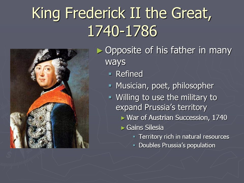 King Frederick II the Great, 1740-1786 ► Opposite of his father in many ways  Refined  Musician, poet, philosopher  Willing to use the military to expand Prussia's territory ► War of Austrian Succession, 1740 ► Gains Silesia  Territory rich in natural resources  Doubles Prussia's population