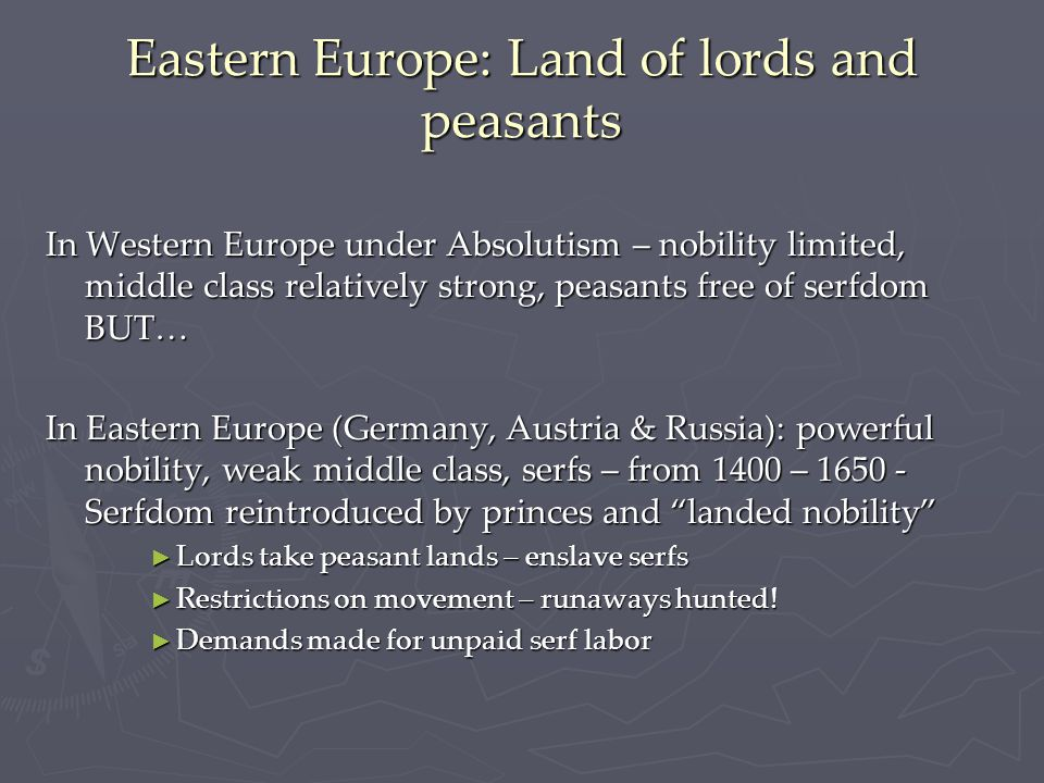 Eastern Europe: Land of lords and peasants In Western Europe under Absolutism – nobility limited, middle class relatively strong, peasants free of serfdom BUT… In Eastern Europe (Germany, Austria & Russia): powerful nobility, weak middle class, serfs – from 1400 – 1650 - Serfdom reintroduced by princes and landed nobility ► Lords take peasant lands – enslave serfs ► Restrictions on movement – runaways hunted.