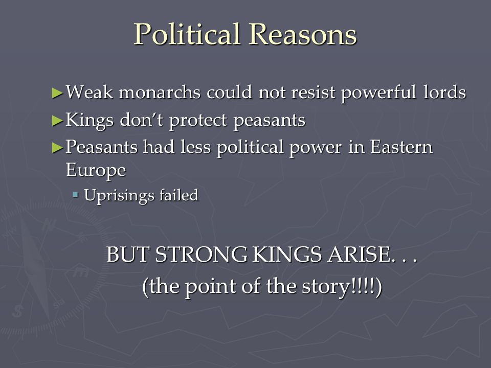 Political Reasons ► Weak monarchs could not resist powerful lords ► Kings don't protect peasants ► Peasants had less political power in Eastern Europe  Uprisings failed BUT STRONG KINGS ARISE...